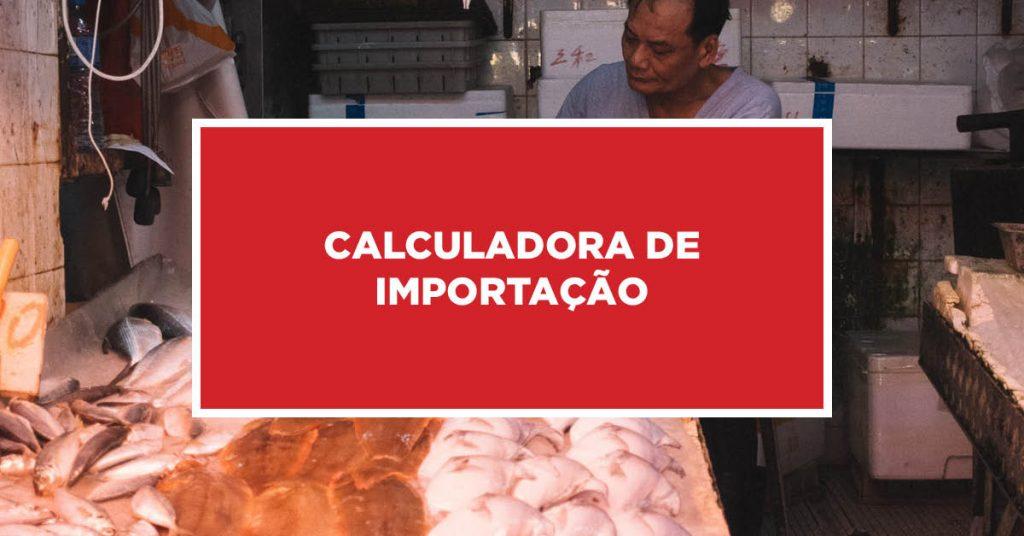 Calculadora de Importação Calculadora específica para importação da China
