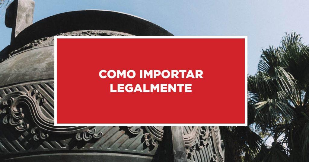 Como importar legalmente Procedimento de legalização na importação da China