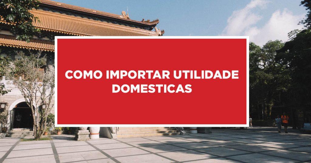 Como importar utilidade domesticas Como proceder para importar utilidades domésticas da China