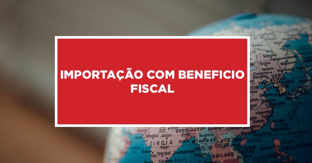 importação com beneficio fiscal Processo de importação com benefício fiscal da China