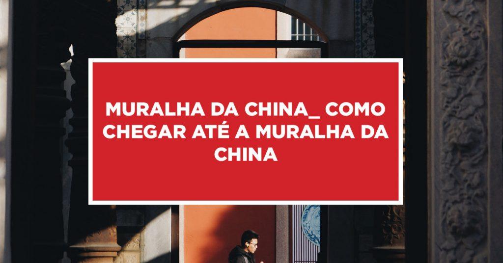 Muralha da China_ como chegar até a muralha da China Dicas de como fazer visitação na muralha da China